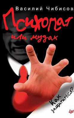 Василий Чибисов - Психопат или м*дак. Как защититься?