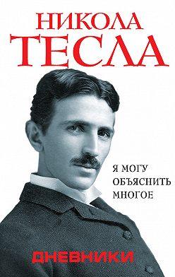 Никола Тесла - Дневники. Я могу объяснить многое