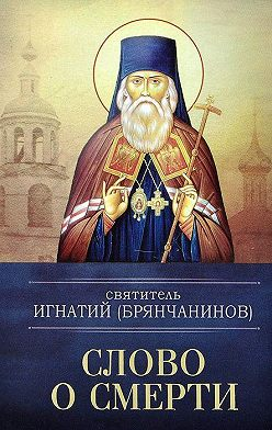Святитель Игнатий (Брянчанинов) - Слово о смерти