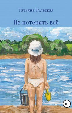 Татьяна Тульская - Не потерять всё