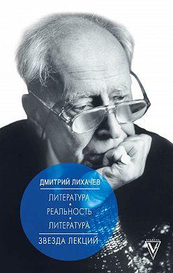 Дмитрий Лихачев - Литература – реальность – литература