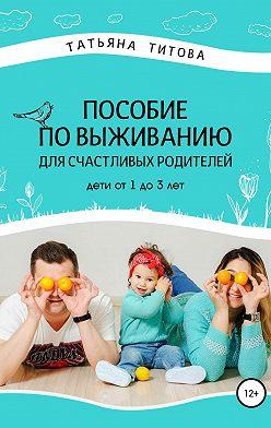 Татьяна Титова - Пособие по выживанию для счастливых родителей. Дети от 1 до 3 лет