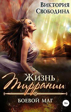 Виктория Свободина - Жизнь Тиррании. Боевой маг