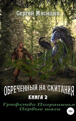 Сергей Мясищев - Обреченный на скитания. Книга 2. Графство пограничья. Первые шаги