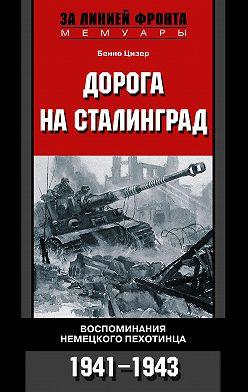 Бенно Цизер - Дорога на Сталинград. Воспоминания немецкого пехотинца. 1941-1943