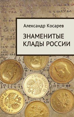 Александр Косарев - Знаменитые клады России