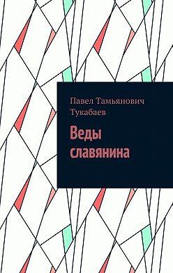 Павел Тукабаев - Веды славянина