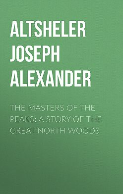 Joseph Altsheler - The Masters of the Peaks: A Story of the Great North Woods