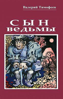 Валерий Тимофеев - Сын ведьмы. Волшебная сказка
