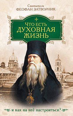 cвятитель Феофан Затворник - Что есть духовная жизнь и как на нее настроиться