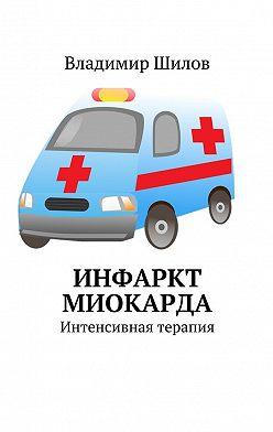 Владимир Шилов - Инфаркт миокарда. Интенсивная терапия