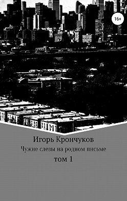 Игорь Крончуков - Чужие слезы на родном письме. Том 1