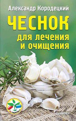 Александр Кородецкий - Чеснок для лечения и очищения