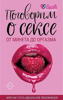 Милана Соколова - Поговорим о сексе или как стать идеальной любовницей. От минета до оргазма