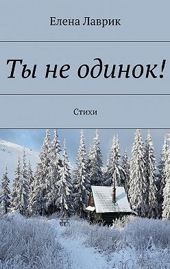 Елена Лаврик - Ты неодинок! Стихи