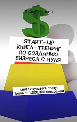 Дэйв Томпсон - Start-up. Книга-тренинг по созданию бизнеса с нуля. Книга окупается сразу. Прибыль 1.000.000 неизбежна