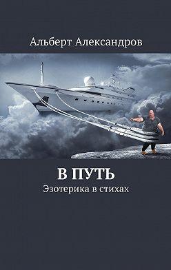 Альберт Александров - В путь. Эзотерика в стихах