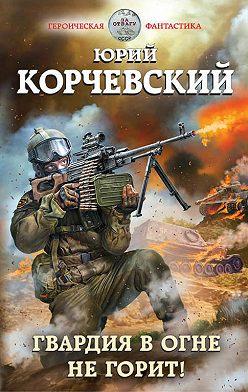 Юрий Корчевский - Гвардия в огне не горит!