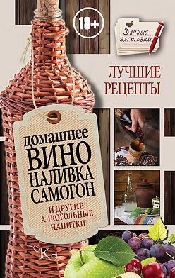 Иван Пышнов - Домашнее вино, наливка, самогон и другие алкогольные напитки. Лучшие рецепты