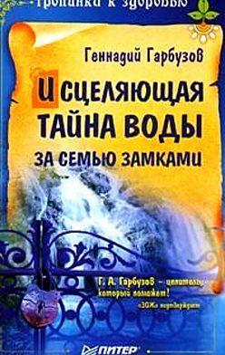 Геннадий Гарбузов - Исцеляющая тайна воды за семью замками