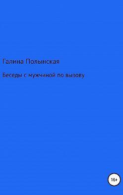 Галина Полынская - Беседы с мужчиной по вызову