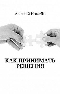 Алексей Номейн - Как принимать решения