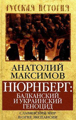 Анатолий Максимов - Нюрнберг: балканский и украинский геноцид. Славянский мир в огне экспансии