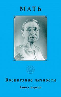 Мать - Мать. Воспитание личности. Книга первая