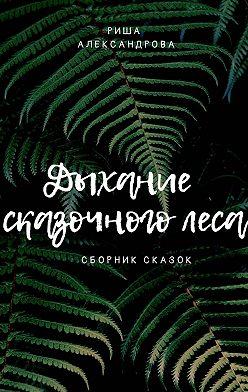Риша Александрова - Дыхание сказочноголеса. Сборник сказок