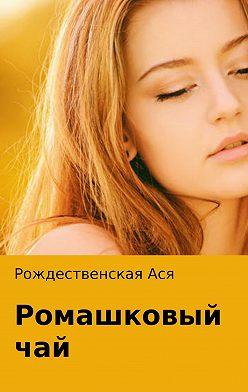 Ася Рождественская - Ромашковый чай
