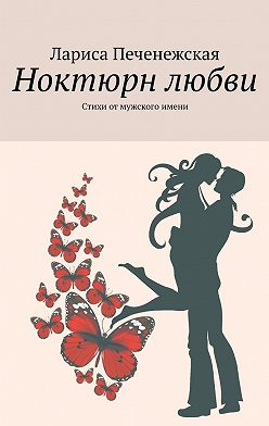 Лариса Печенежская - Ноктюрн любви. Стихи отмужского имени