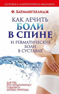 Фирейдон Батмангхелидж - Как лечить боли в спине и ревматические боли в суставах