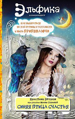 Ирина Семина - Синяя птица счастья. Как выбраться из лап рутины и усталости и жить припеваючи
