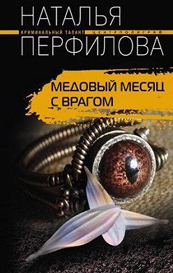 Наталья Перфилова - Медовый месяц с врагом