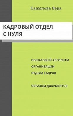 Вера Капылова - Кадровый отдел снуля. Пошаговый алгоритм организации отдела кадров, образцы документов
