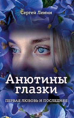 Сергей Ленин - Анютины глазки. Первая любовь и последняя. Любимый Иркутск
