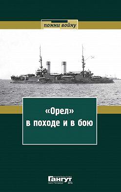 Сборник - «Орел» в походе и в бою. Воспоминания и донесения участников Русско-японской войны на море в 1904–1905 годах