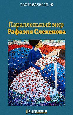 Шайзада Тохтабаева - Параллельный мир Рафаэля Слекенова