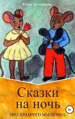 Юлия Шлепанова - Сказки на ночь про храброго мышонка