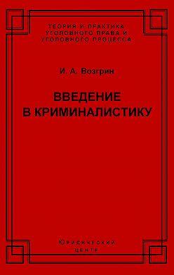 Игорь Возгрин - Введение в криминалистику. История, основы теории, библиография