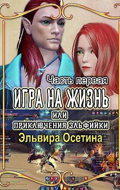 Эльвира Осетина - Игра на жизнь, или Приключения эльфийки. Часть первая