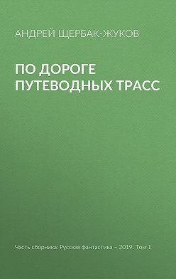 Андрей Щербак-Жуков - По дороге путеводных трасс