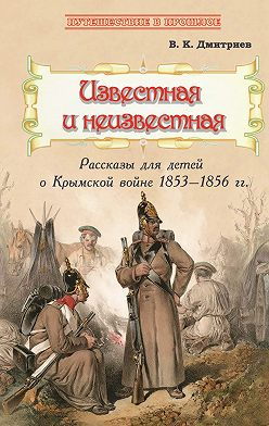 Владимир Дмитриев - Известная и неизвестная. Рассказы для детей о Крымской войне 1853–1856 гг.