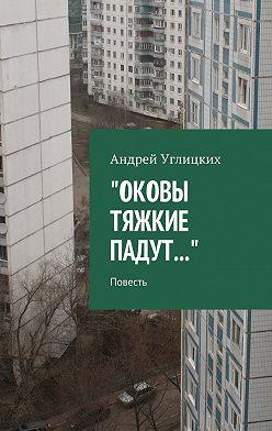 Андрей Углицких - Оковы тяжкие падут. Повесть