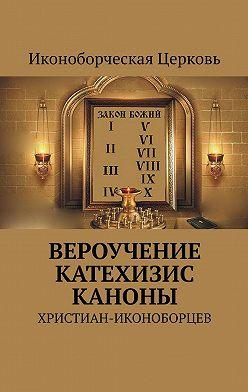 Евлампий-иконоборец - ВЕРОУЧЕНИЕ КАТЕХИЗИС КАНОНЫ. христиан-иконоборцев