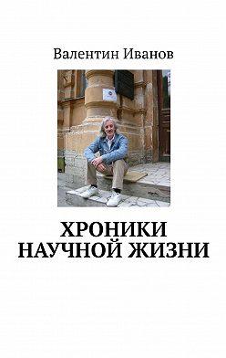 Валентин Иванов - Хроники научной жизни