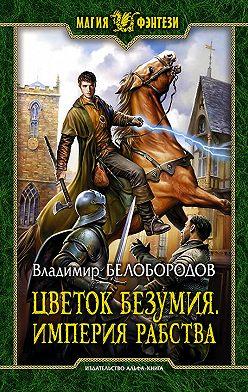 Владимир Белобородов - Цветок безумия. Империя рабства