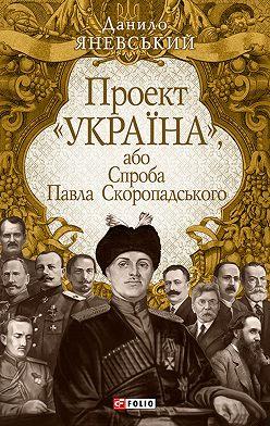 Данило Яневський - Проект «Україна», або Спроба Павла Скоропадського