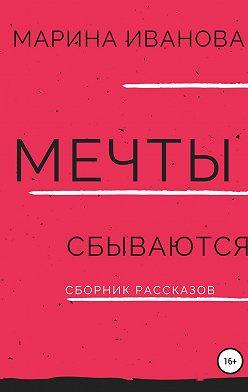 Марина Иванова - Мечты сбываются. Сборник рассказов