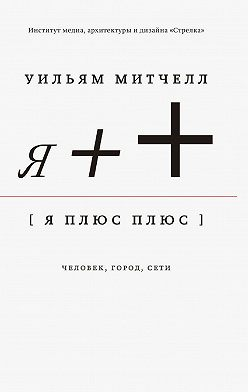 Уильям Митчелл - Я++: Человек, город, сети